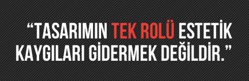 """""""TASARIMIN TEK ROLÜ ESTETİK KAYGILARI GİDERMEK DEĞİLDİR."""""""